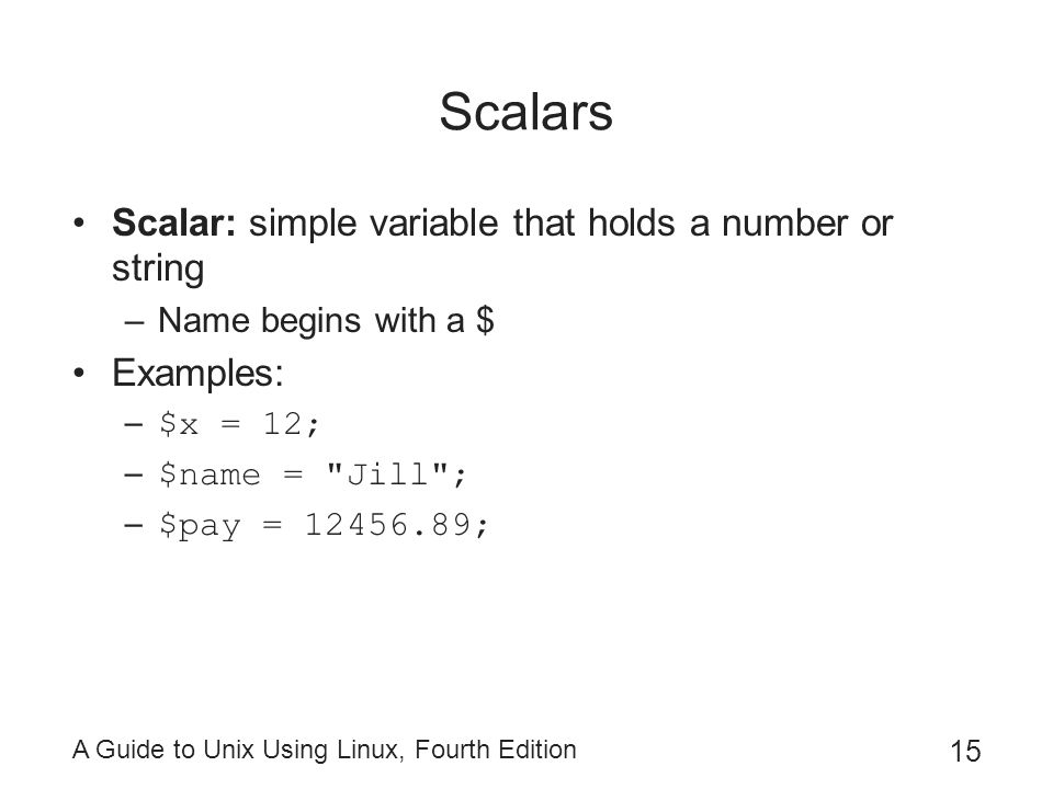 Scalars Scalar: simple variable that holds a number or string