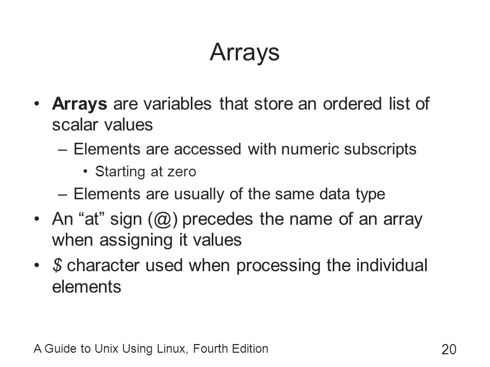Arrays Arrays are variables that store an ordered list of scalar values. Elements are accessed with numeric subscripts.
