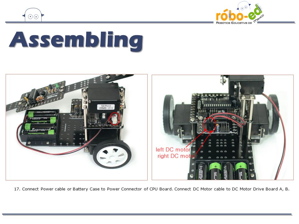 Assembling 17. Connect Power cable or Battery Case to Power Connector of CPU Board.