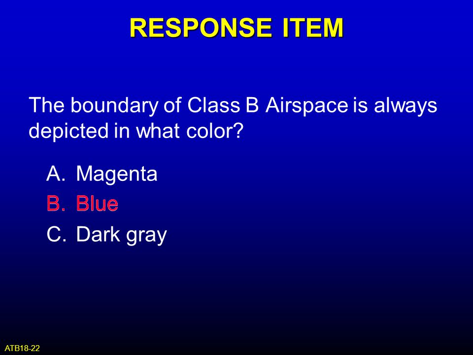 RESPONSE ITEM The boundary of Class B Airspace is always depicted in what color A. Magenta. B. Blue.