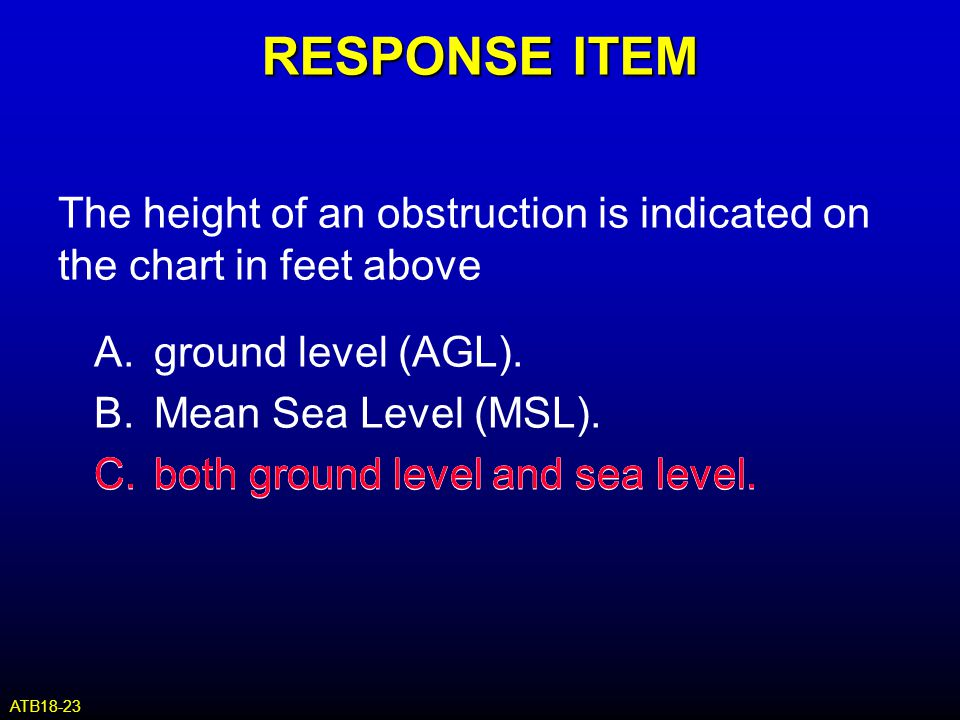 RESPONSE ITEM The height of an obstruction is indicated on the chart in feet above. A. ground level (AGL).