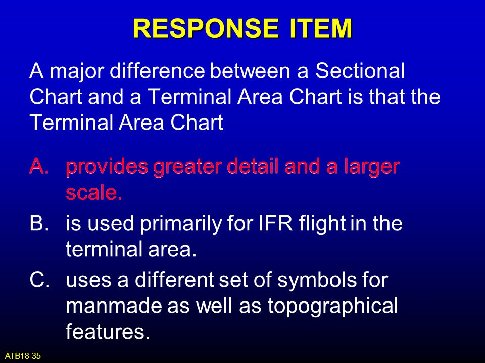 RESPONSE ITEM A major difference between a Sectional Chart and a Terminal Area Chart is that the Terminal Area Chart.