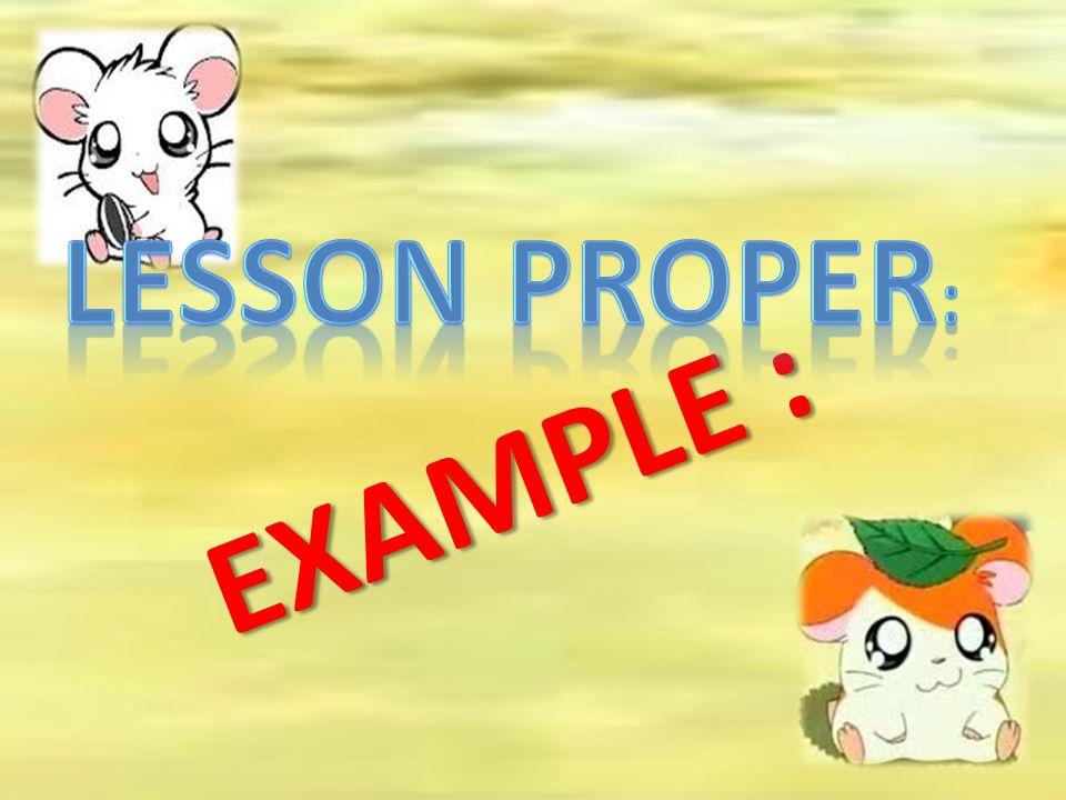 LESSON PROPER: EXAMPLE :