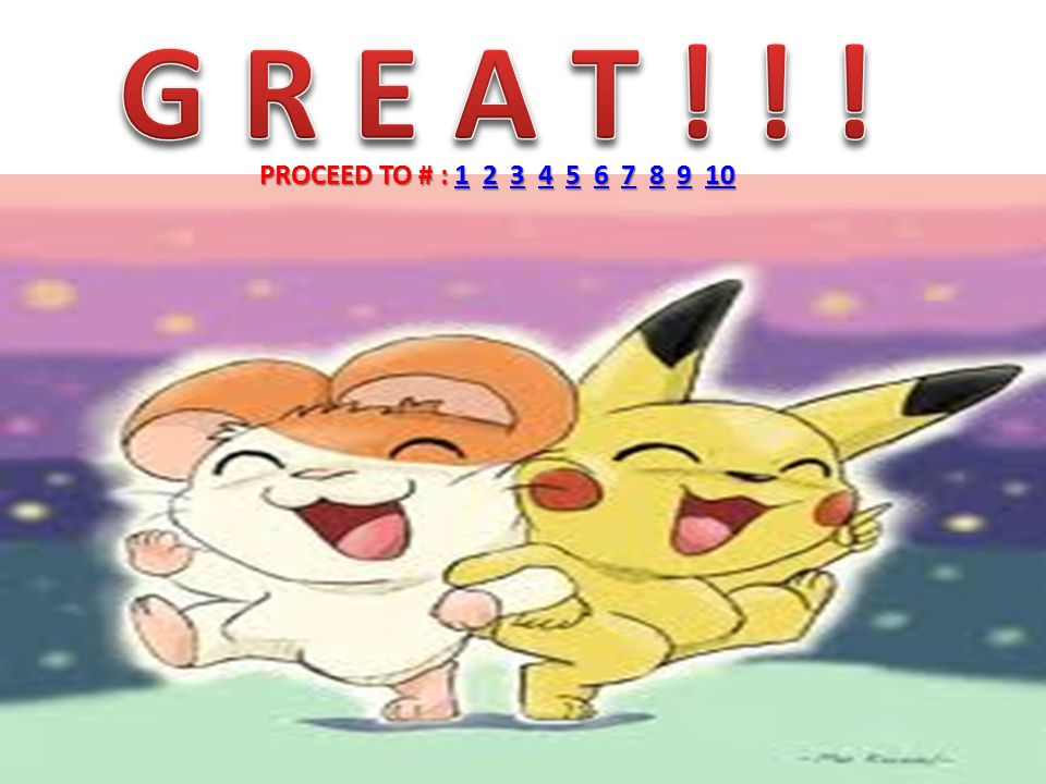 G R E A T ! ! ! PROCEED TO # : 1 2 3 4 5 6 7 8 9 10