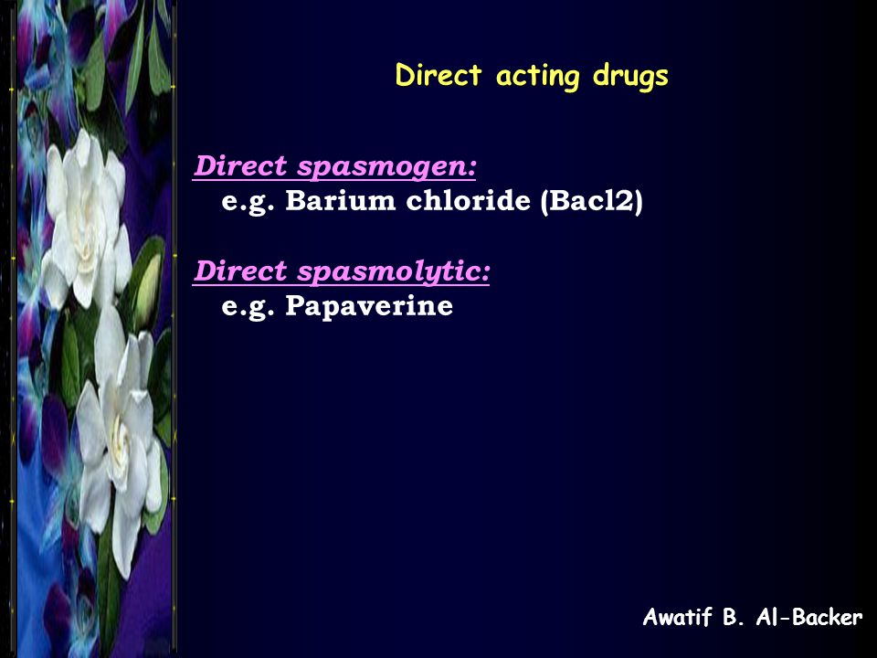 e.g. Barium chloride (Bacl2) Direct spasmolytic: e.g. Papaverine
