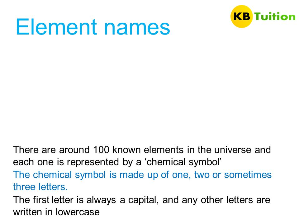 Element names There are around 100 known elements in the universe and each one is represented by a 'chemical symbol'