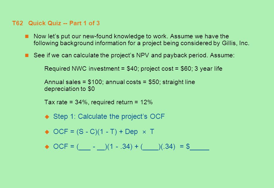 Step 1: Calculate the project's OCF OCF = (S - C)(1 - T) + Dep  T