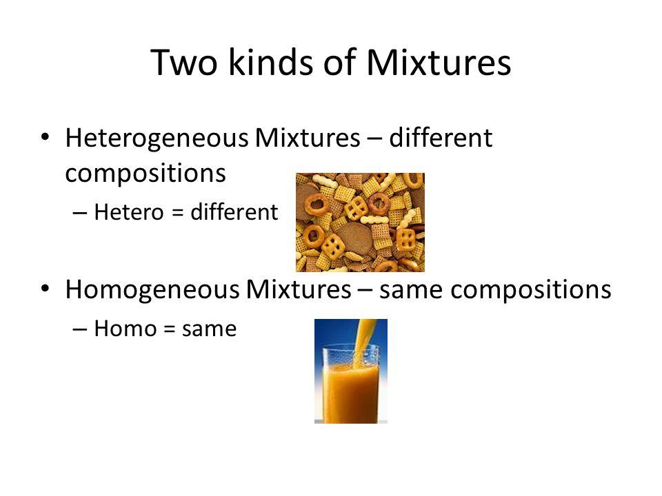 Two kinds of Mixtures Heterogeneous Mixtures – different compositions