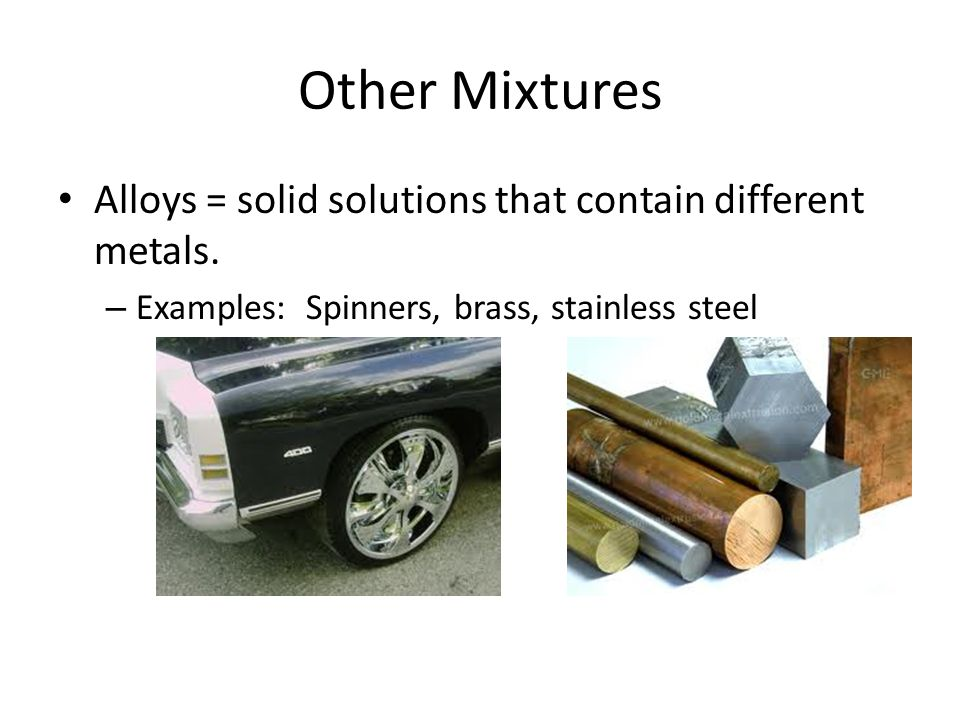 Other Mixtures Alloys = solid solutions that contain different metals.