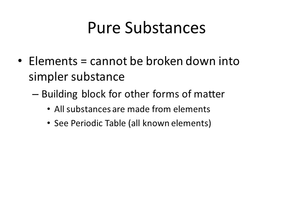 Pure Substances Elements = cannot be broken down into simpler substance. Building block for other forms of matter.