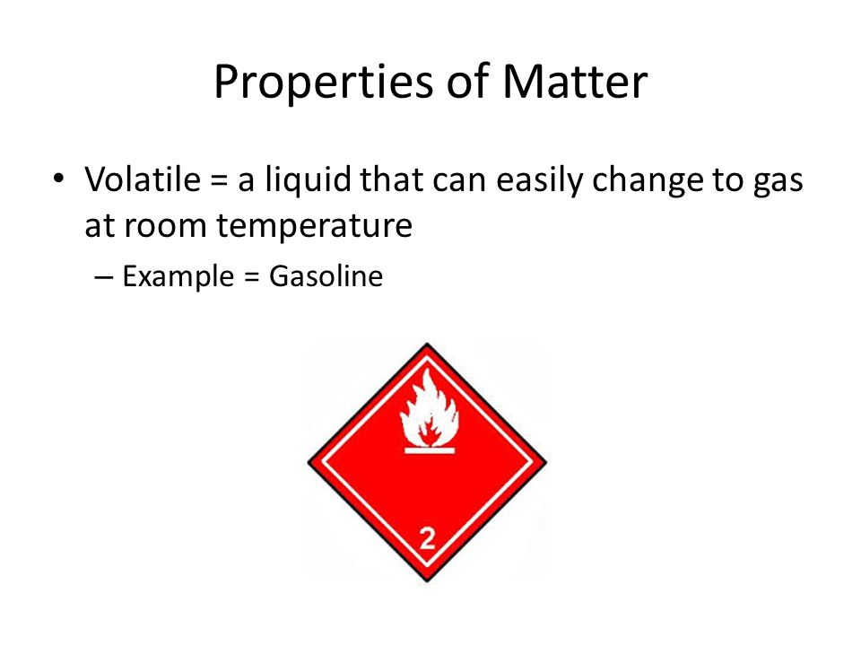 Properties of Matter Volatile = a liquid that can easily change to gas at room temperature.