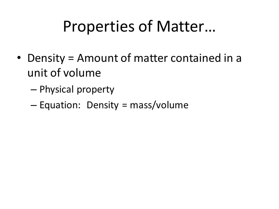 Properties of Matter… Density = Amount of matter contained in a unit of volume. Physical property.