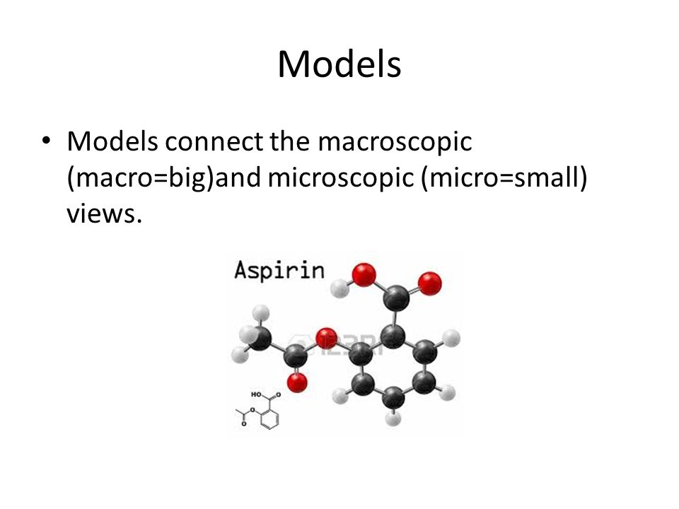 Models Models connect the macroscopic (macro=big)and microscopic (micro=small) views.