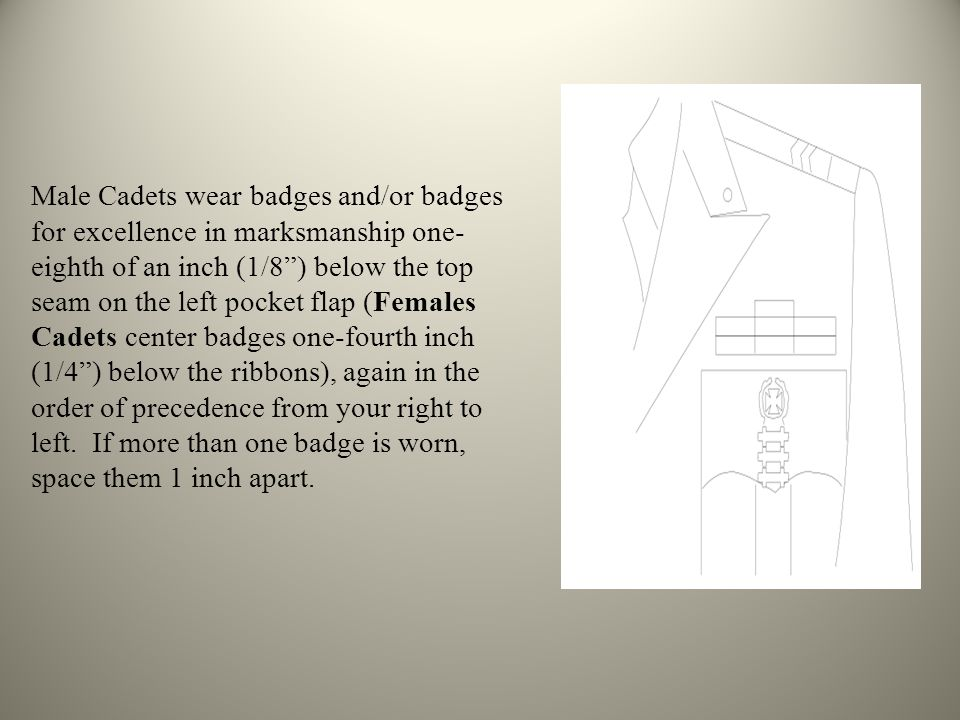 Male Cadets wear badges and/or badges for excellence in marksmanship one-eighth of an inch (1/8 ) below the top seam on the left pocket flap (Females Cadets center badges one-fourth inch (1/4 ) below the ribbons), again in the order of precedence from your right to left.