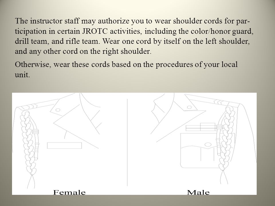 The instructor staff may authorize you to wear shoulder cords for participation in certain JROTC activities, including the color/honor guard, drill team, and rifle team. Wear one cord by itself on the left shoulder, and any other cord on the right shoulder.