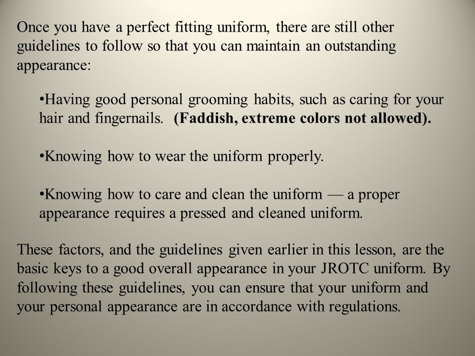 Once you have a perfect fitting uniform, there are still other guidelines to follow so that you can maintain an outstanding appearance: