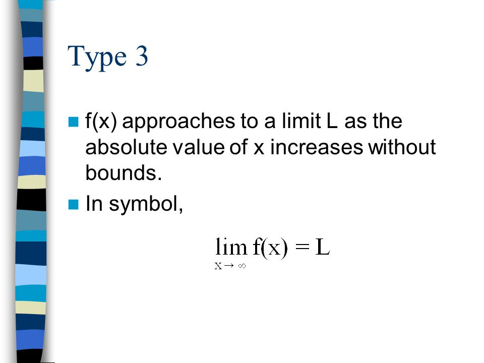 Type 3 f(x) approaches to a limit L as the absolute value of x increases without bounds. In symbol,