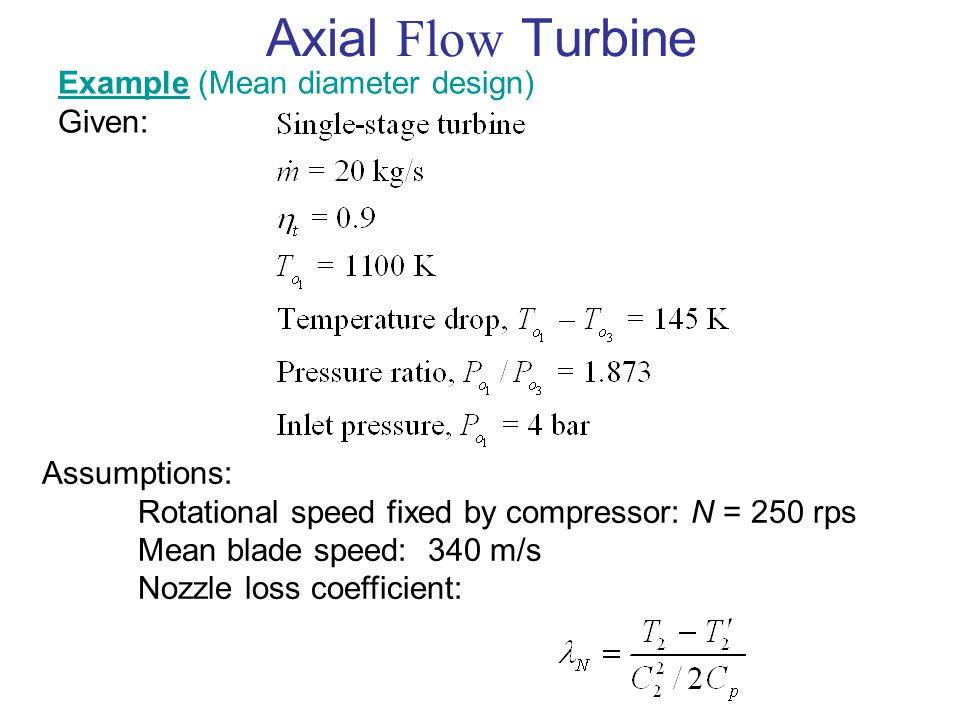 Axial Flow Turbine Example (Mean diameter design) Given: Assumptions: