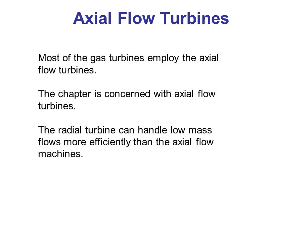 Axial Flow Turbines Most of the gas turbines employ the axial flow turbines. The chapter is concerned with axial flow turbines.