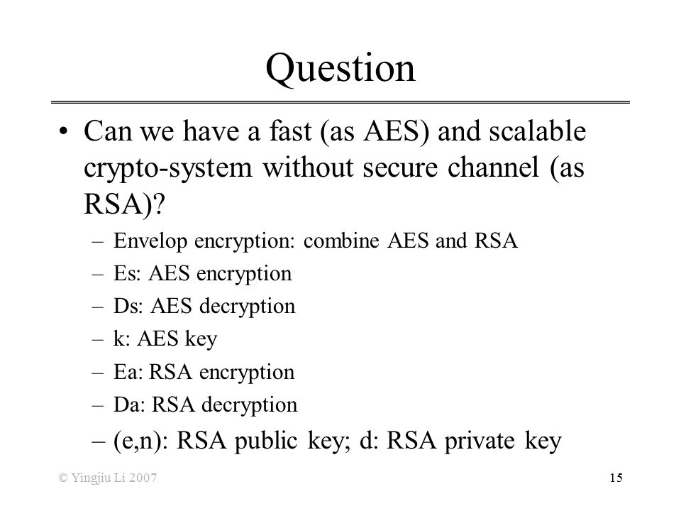 Question Can we have a fast (as AES) and scalable crypto-system without secure channel (as RSA) Envelop encryption: combine AES and RSA.