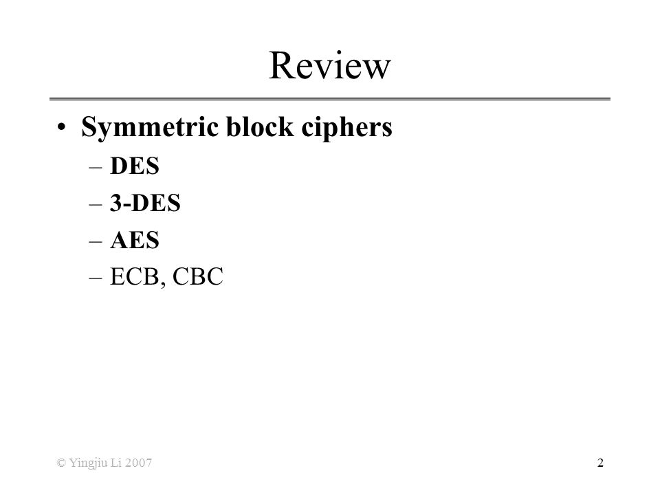 Review Symmetric block ciphers DES 3-DES AES ECB, CBC