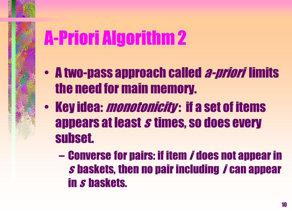 A-Priori Algorithm 2 A two-pass approach called a-priori limits the need for main memory.