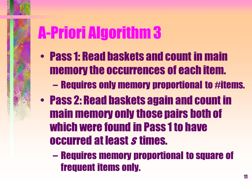 A-Priori Algorithm 3 Pass 1: Read baskets and count in main memory the occurrences of each item. Requires only memory proportional to #items.