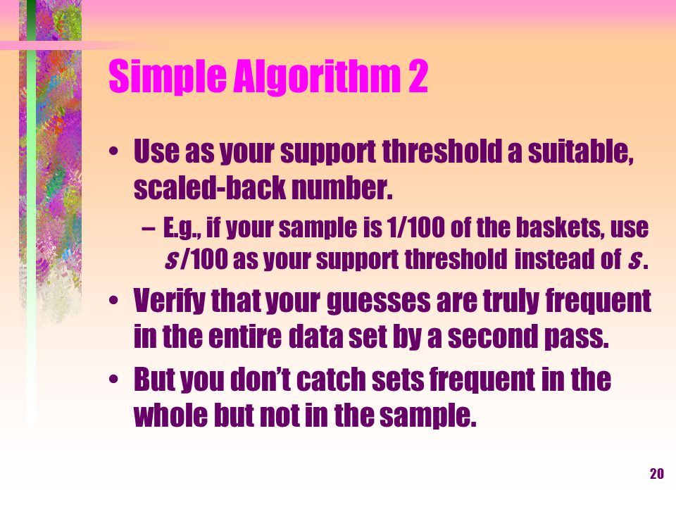 Simple Algorithm 2 Use as your support threshold a suitable, scaled-back number.