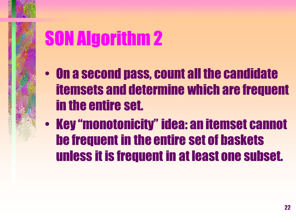 SON Algorithm 2 On a second pass, count all the candidate itemsets and determine which are frequent in the entire set.