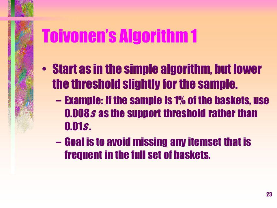 Toivonen's Algorithm 1 Start as in the simple algorithm, but lower the threshold slightly for the sample.
