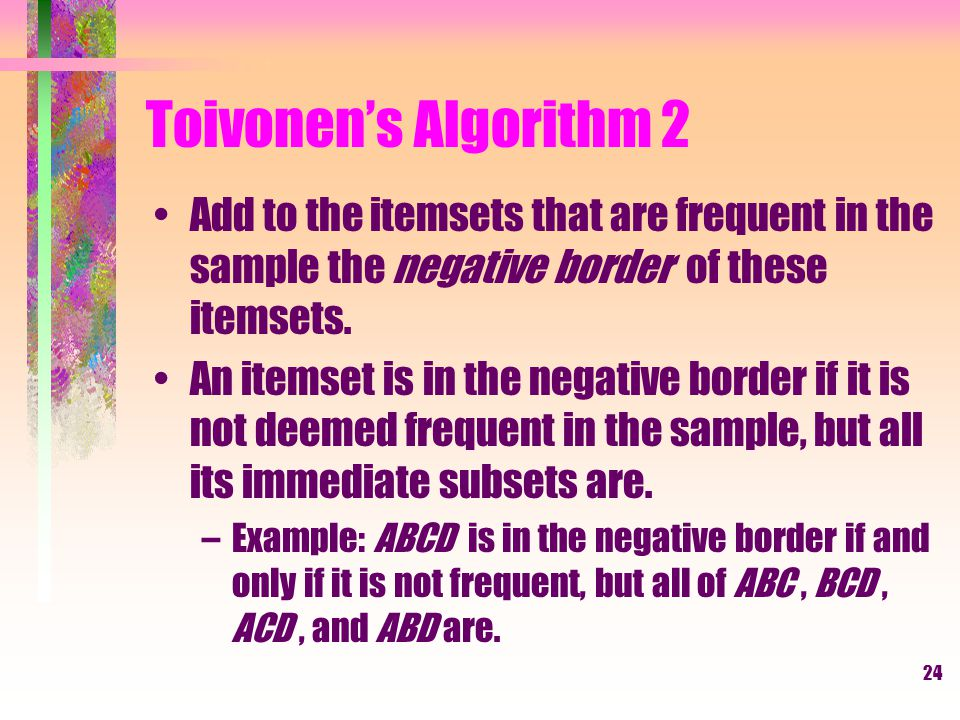 Toivonen's Algorithm 2 Add to the itemsets that are frequent in the sample the negative border of these itemsets.