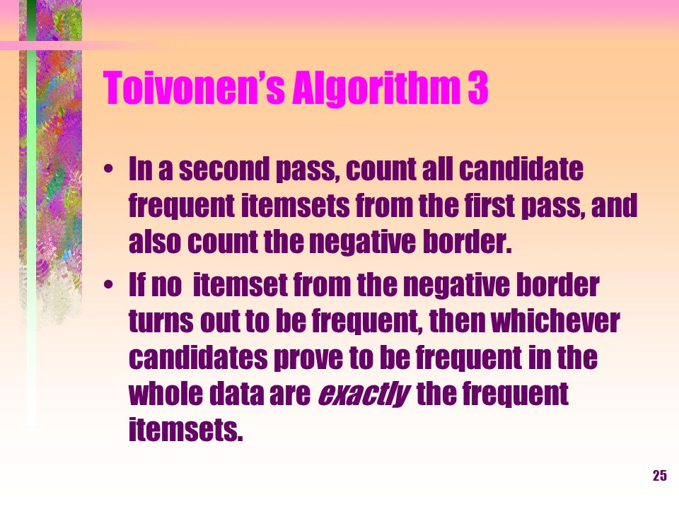 Toivonen's Algorithm 3 In a second pass, count all candidate frequent itemsets from the first pass, and also count the negative border.