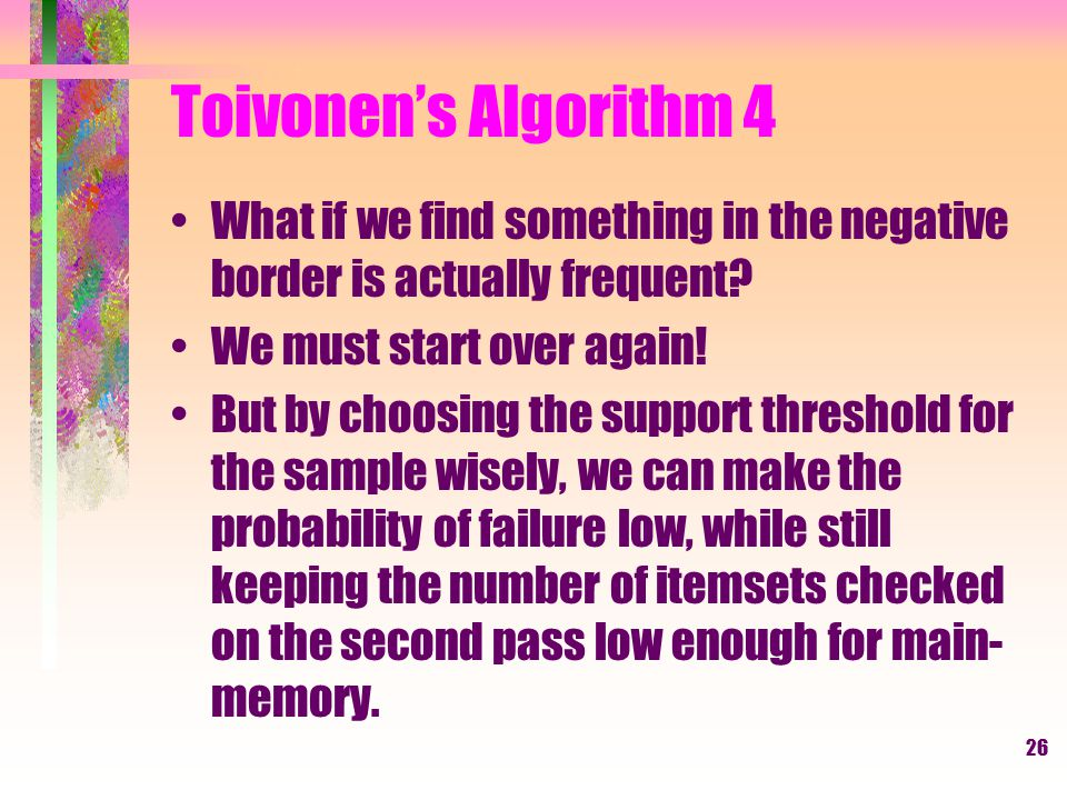 Toivonen's Algorithm 4 What if we find something in the negative border is actually frequent We must start over again!