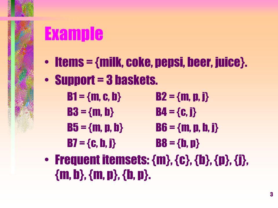 Example Items = {milk, coke, pepsi, beer, juice}. Support = 3 baskets.