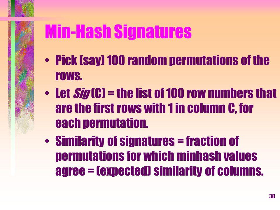 Min-Hash Signatures Pick (say) 100 random permutations of the rows.