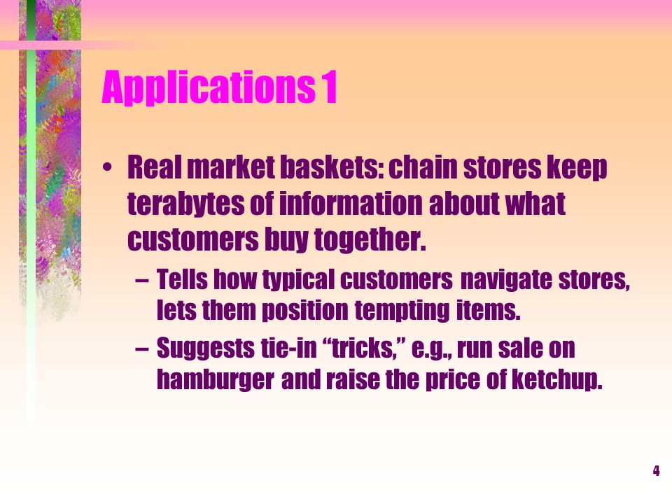 Applications 1 Real market baskets: chain stores keep terabytes of information about what customers buy together.
