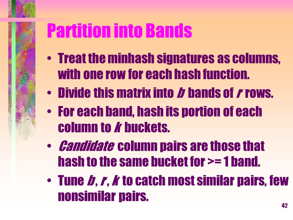 Partition into Bands Treat the minhash signatures as columns, with one row for each hash function. Divide this matrix into b bands of r rows.