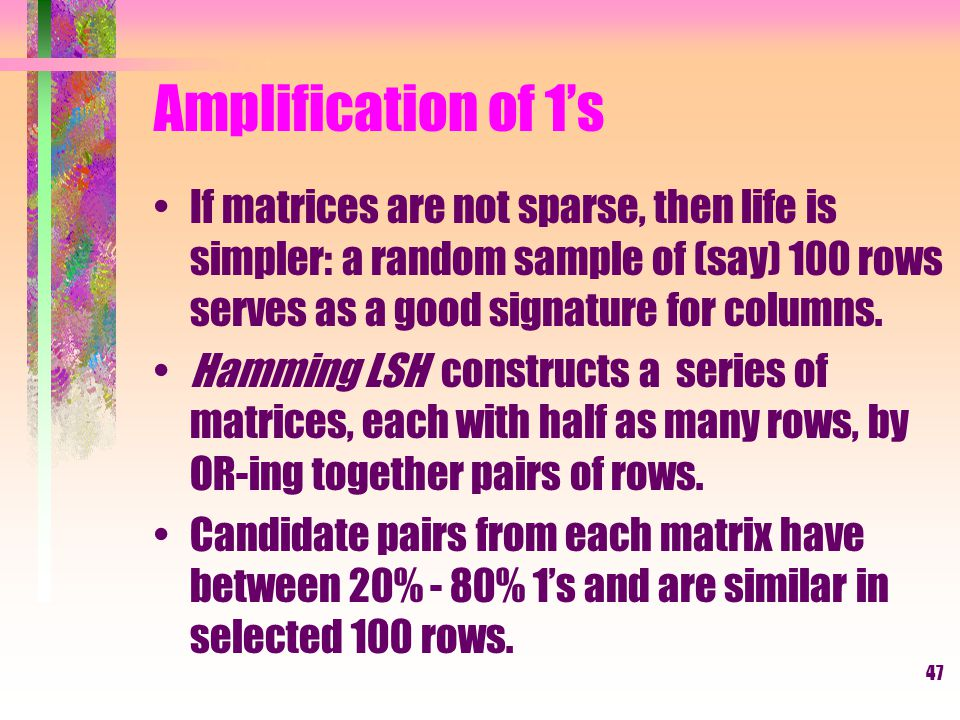 Amplification of 1's If matrices are not sparse, then life is simpler: a random sample of (say) 100 rows serves as a good signature for columns.