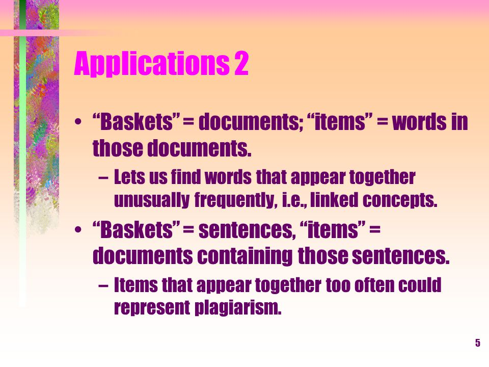 Applications 2 Baskets = documents; items = words in those documents.