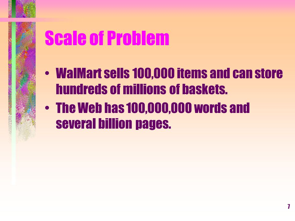 Scale of Problem WalMart sells 100,000 items and can store hundreds of millions of baskets.
