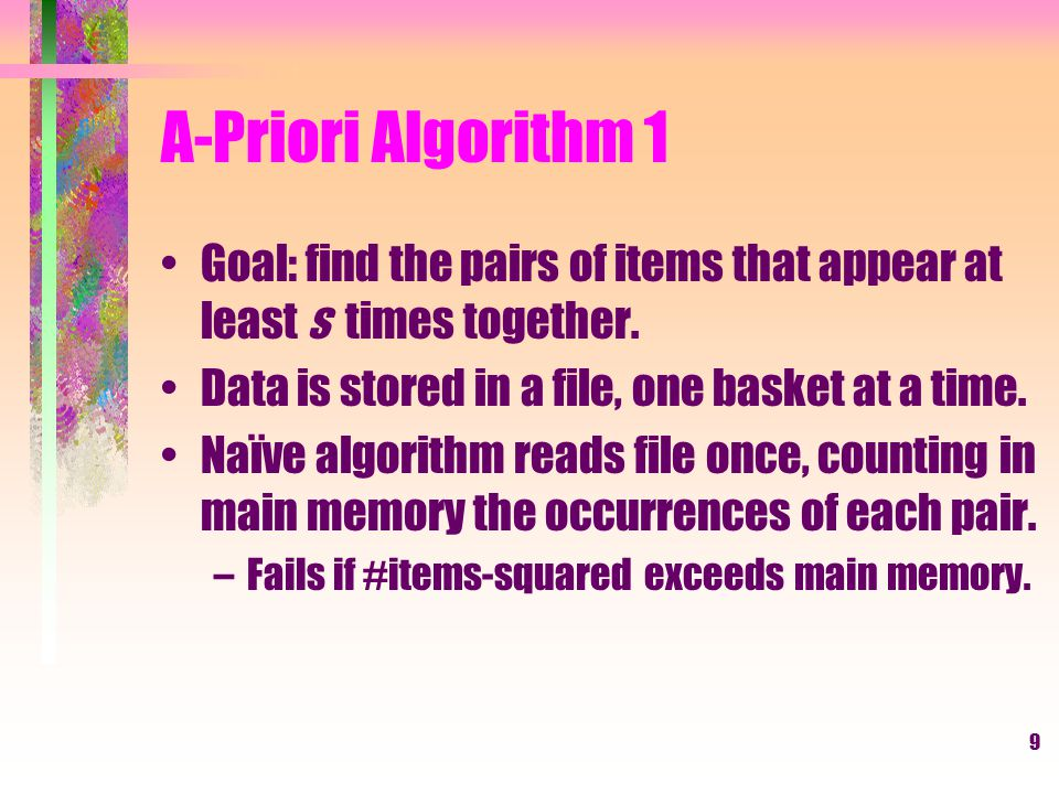 A-Priori Algorithm 1 Goal: find the pairs of items that appear at least s times together. Data is stored in a file, one basket at a time.