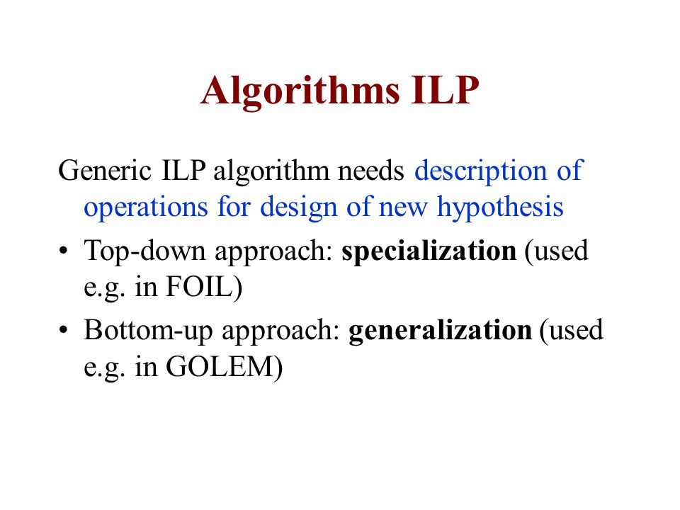 Algorithms ILP Generic ILP algorithm needs description of operations for design of new hypothesis.