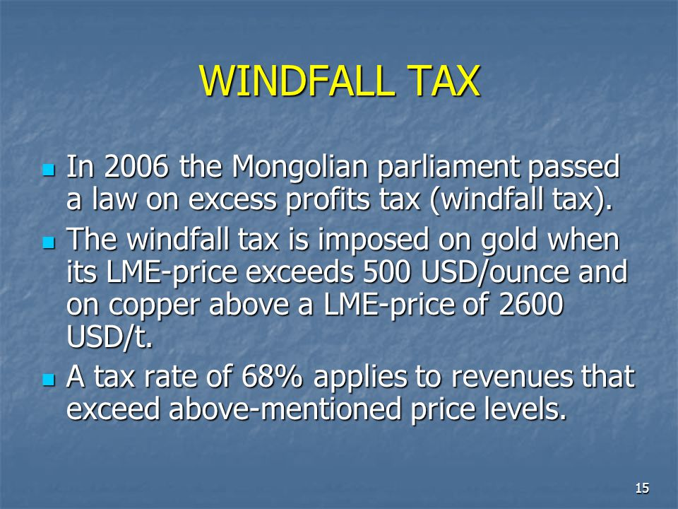 WINDFALL TAX In 2006 the Mongolian parliament passed a law on excess profits tax (windfall tax).