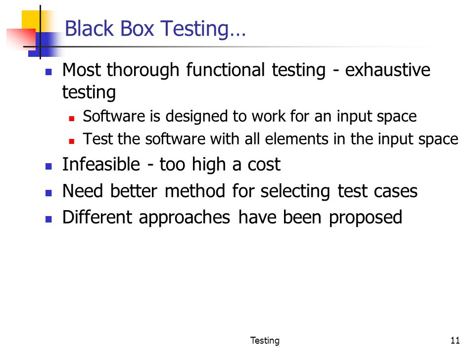 Black Box Testing… Most thorough functional testing - exhaustive testing. Software is designed to work for an input space.