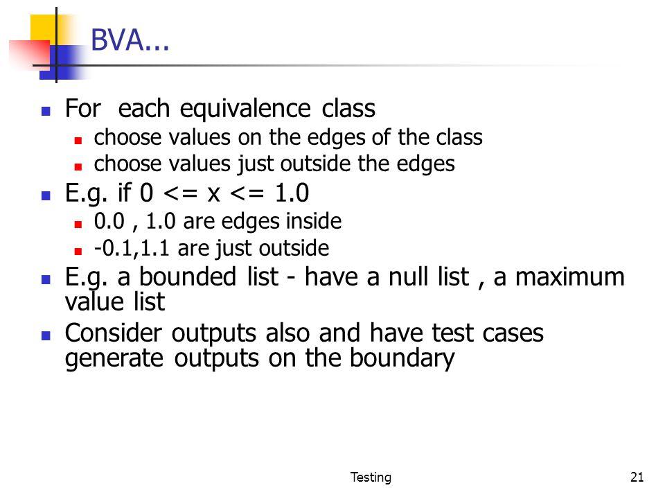 BVA... For each equivalence class E.g. if 0 <= x <= 1.0