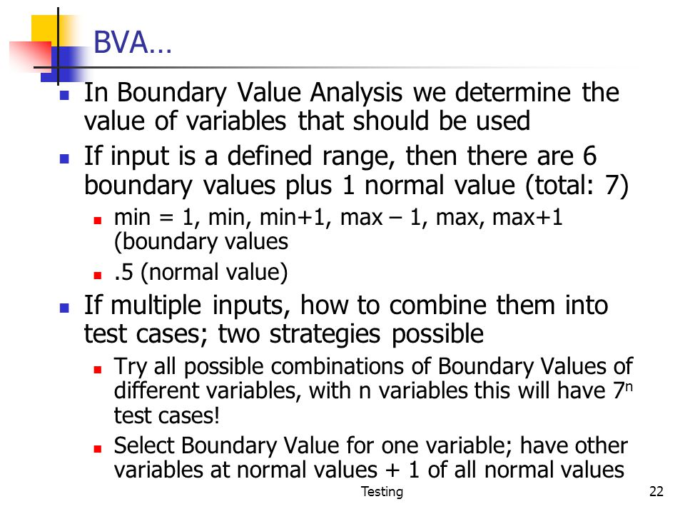 BVA… In Boundary Value Analysis we determine the value of variables that should be used.