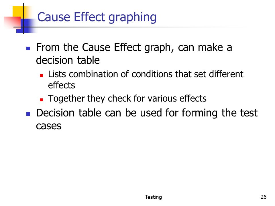 Cause Effect graphing From the Cause Effect graph, can make a decision table. Lists combination of conditions that set different effects.