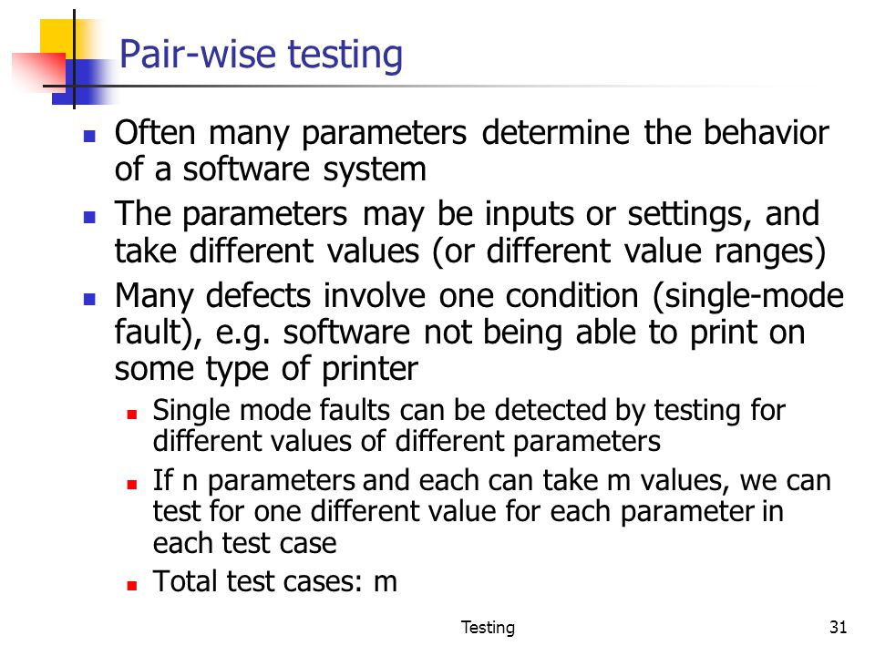Pair-wise testing Often many parameters determine the behavior of a software system.