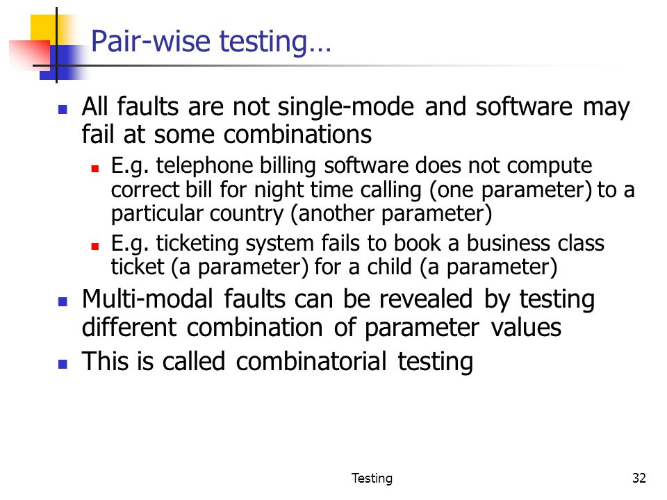 Pair-wise testing… All faults are not single-mode and software may fail at some combinations.