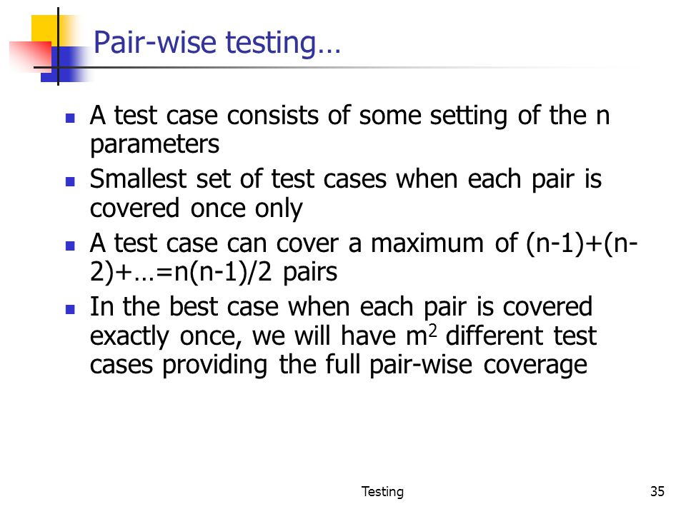 Pair-wise testing… A test case consists of some setting of the n parameters. Smallest set of test cases when each pair is covered once only.
